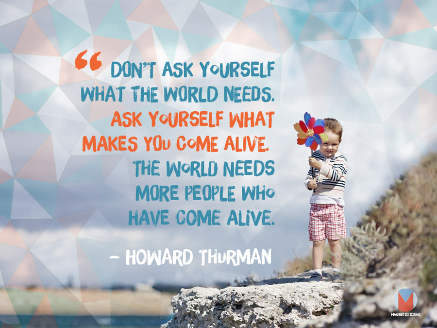 The World Needs More People Who Have Come Alive. Howard Thurman
