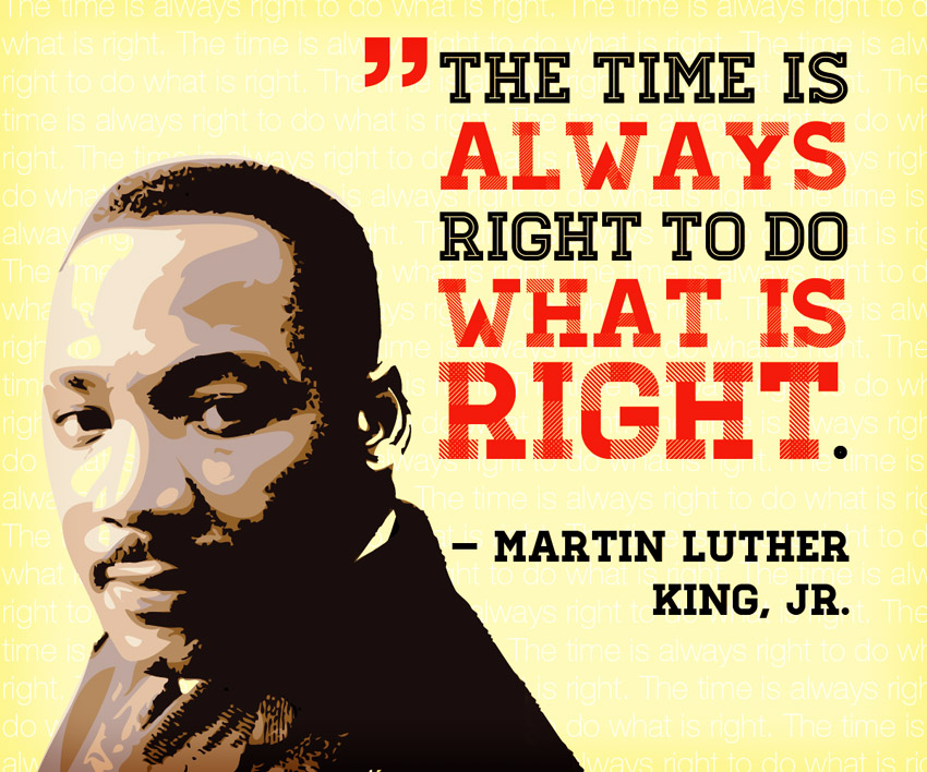"Martin Luther King Quote: The Time is Always right to do what is right"" -Martin Luther King Jr."