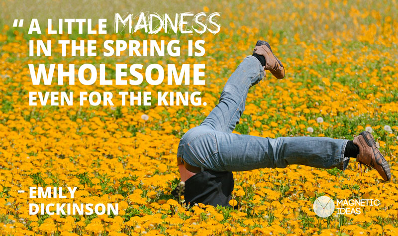 A little Madness in the Spring is Wholesome even for the King - Emily Dickensen