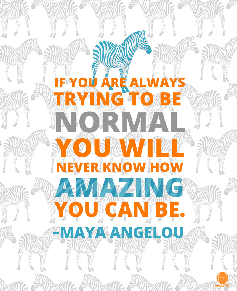 If you are always trying to be  Normal you will never know how amazing you can be. –Maya Angelou
