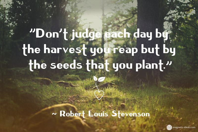 """Don't judge each day by  the harvest you reap but by   the seeds that you plant.""  – Robert Louis Stevenson"