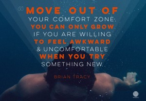 Move out of your comfort zone. You can only grow if you are willing to feel awkward & uncomfortable when you try something new.