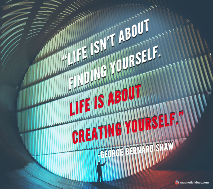 life is about creating yourself - George Bernard Shaw quote