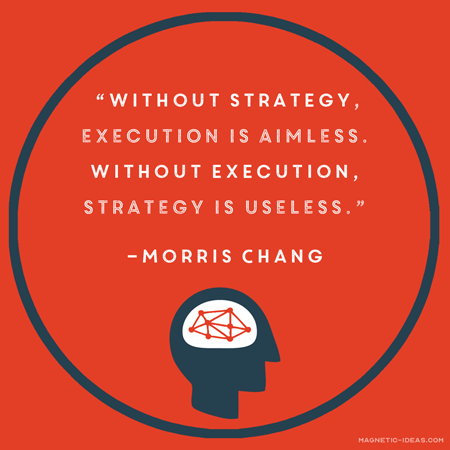 """Without strategy, execution is aimless- Morris Chang quote"